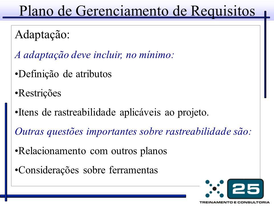 Plano de Gerenciamento de Requisitos Adaptação: A adaptação deve incluir, no mínimo: Definição de atributos Restrições Itens de rastreabilidade aplicá