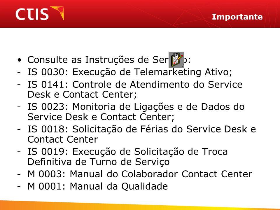 Importante Consulte as Instruções de Serviço: -IS 0030: Execução de Telemarketing Ativo; -IS 0141: Controle de Atendimento do Service Desk e Contact C