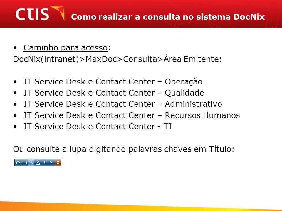 Como realizar a consulta no sistema DocNix Caminho para acesso: DocNix(intranet)>MaxDoc>Consulta>Área Emitente: IT Service Desk e Contact Center – Ope