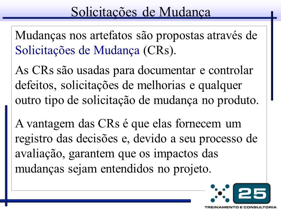 Solicitações de Mudança Mudanças nos artefatos são propostas através de Solicitações de Mudança (CRs). As CRs são usadas para documentar e controlar d