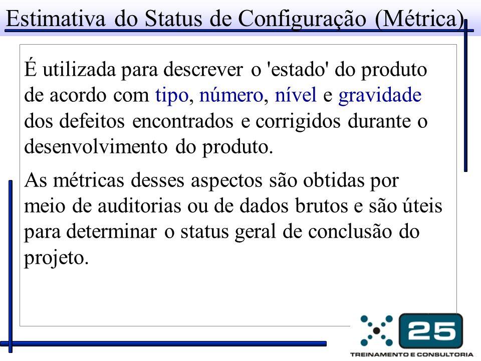 Estimativa do Status de Configuração (Métrica) É utilizada para descrever o estado do produto de acordo com tipo, número, nível e gravidade dos defeitos encontrados e corrigidos durante o desenvolvimento do produto.