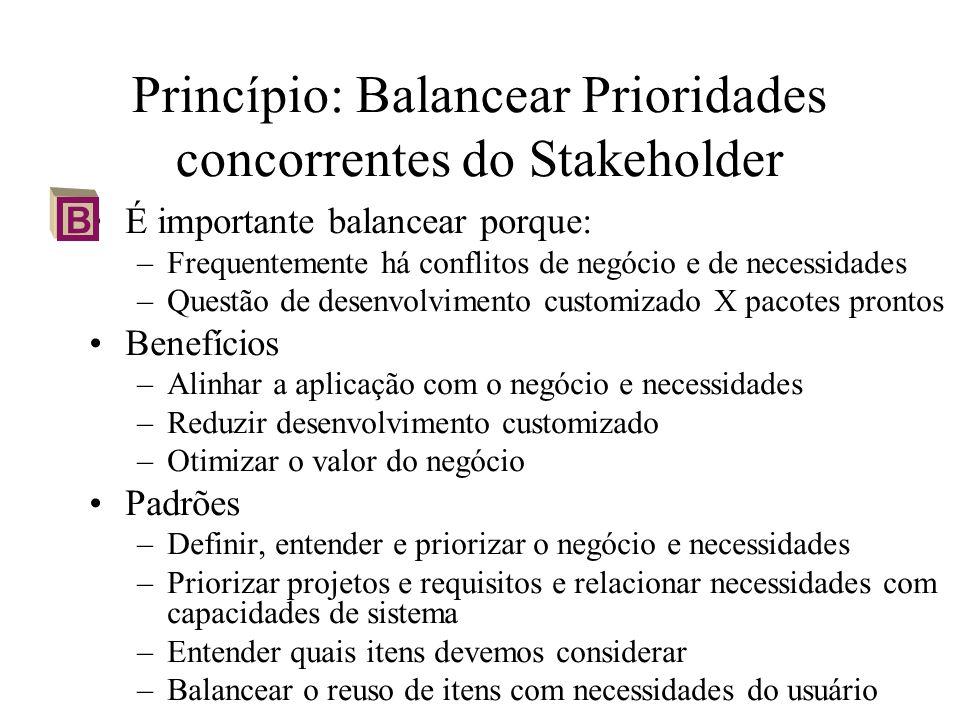 Princípio: Balancear Prioridades concorrentes do Stakeholder É importante balancear porque: –Frequentemente há conflitos de negócio e de necessidades