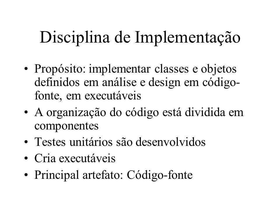 Disciplina de Implementação Propósito: implementar classes e objetos definidos em análise e design em código- fonte, em executáveis A organização do c