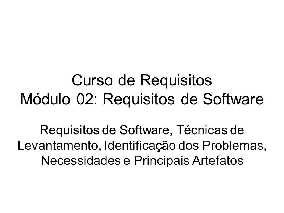 Curso de Requisitos Módulo 02: Requisitos de Software Requisitos de Software, Técnicas de Levantamento, Identificação dos Problemas, Necessidades e Pr
