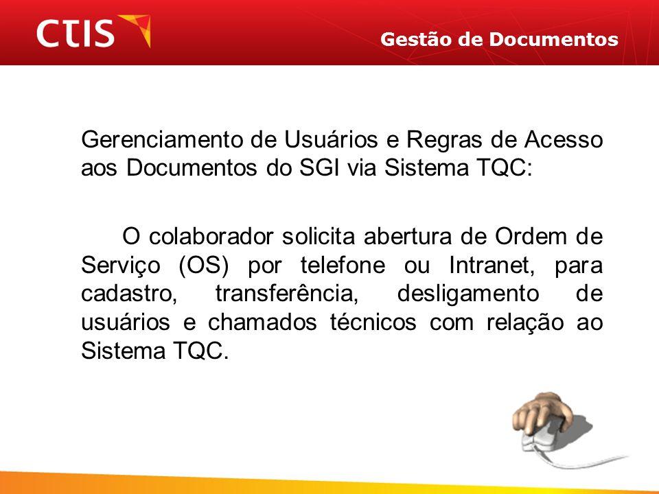 Gestão de Documentos Gerenciamento de Usuários e Regras de Acesso aos Documentos do SGI via Sistema TQC: O colaborador solicita abertura de Ordem de Serviço (OS) por telefone ou Intranet, para cadastro, transferência, desligamento de usuários e chamados técnicos com relação ao Sistema TQC.