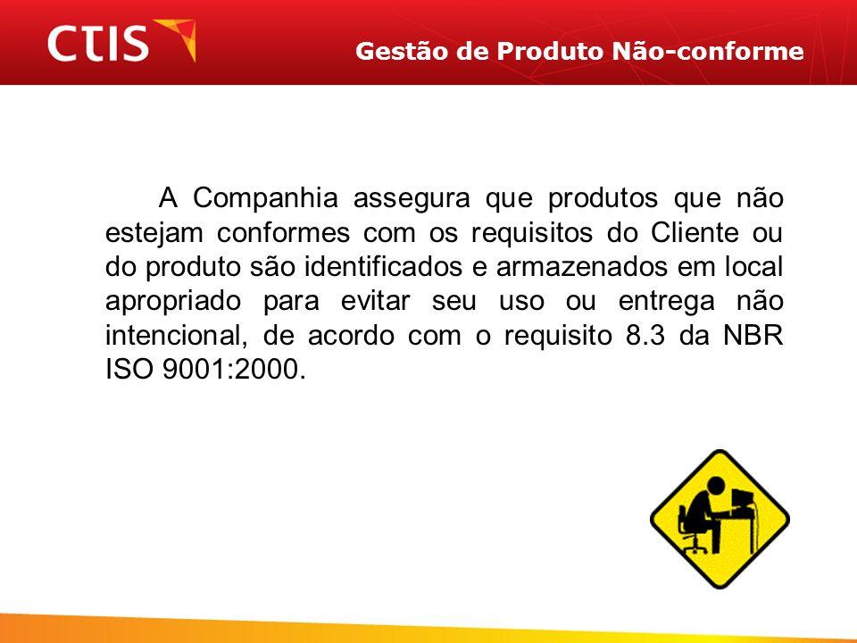 Gestão de Produto Não-conforme A Companhia assegura que produtos que não estejam conformes com os requisitos do Cliente ou do produto são identificados e armazenados em local apropriado para evitar seu uso ou entrega não intencional, de acordo com o requisito 8.3 da NBR ISO 9001:2000.