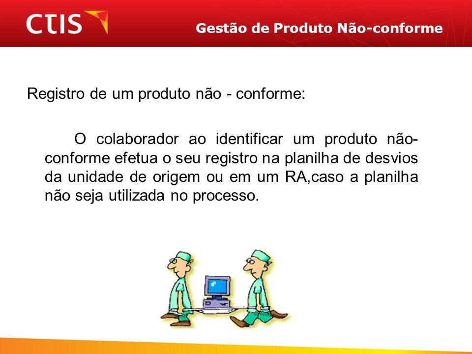 Gestão de Produto Não-conforme Registro de um produto não - conforme: O colaborador ao identificar um produto não- conforme efetua o seu registro na planilha de desvios da unidade de origem ou em um RA,caso a planilha não seja utilizada no processo.
