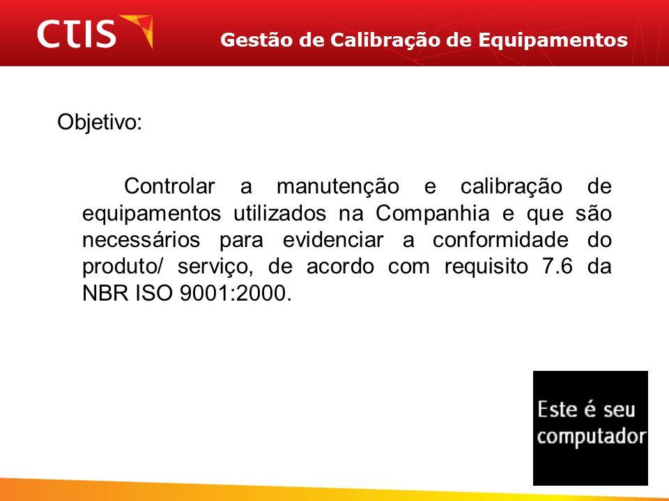 Gestão de Calibração de Equipamentos Objetivo: Controlar a manutenção e calibração de equipamentos utilizados na Companhia e que são necessários para evidenciar a conformidade do produto/ serviço, de acordo com requisito 7.6 da NBR ISO 9001:2000.