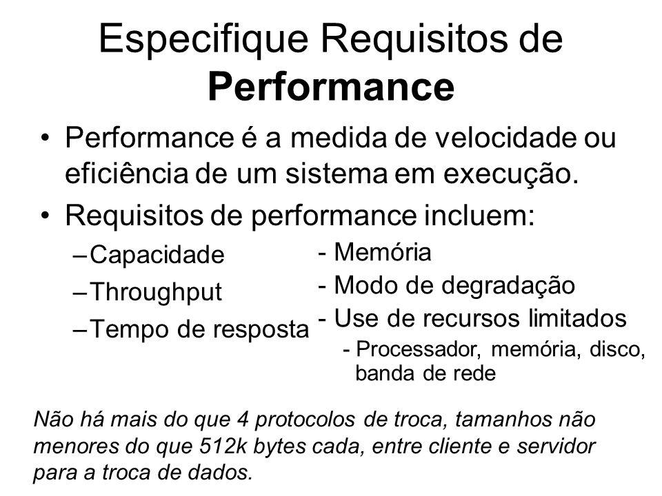 Especifique Requisitos de Performance Performance é a medida de velocidade ou eficiência de um sistema em execução. Requisitos de performance incluem: