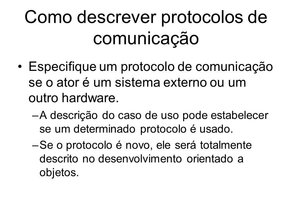 Como descrever protocolos de comunicação Especifique um protocolo de comunicação se o ator é um sistema externo ou um outro hardware. –A descrição do