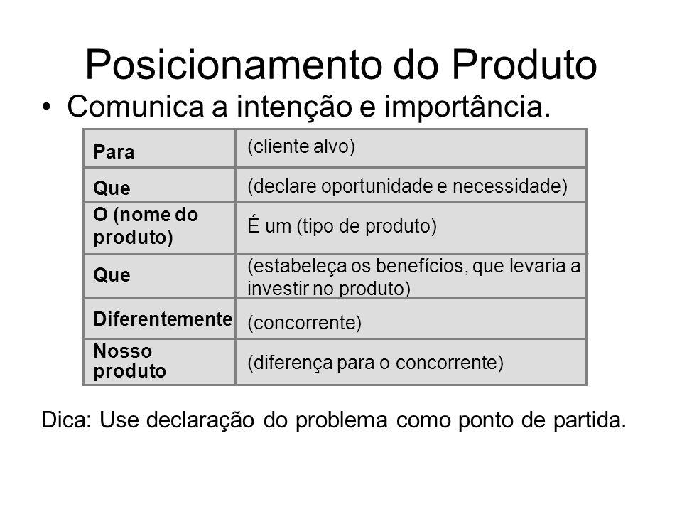 Posicionamento do Produto Comunica a intenção e importância. Dica: Use declaração do problema como ponto de partida. Para (cliente alvo) Que (declare