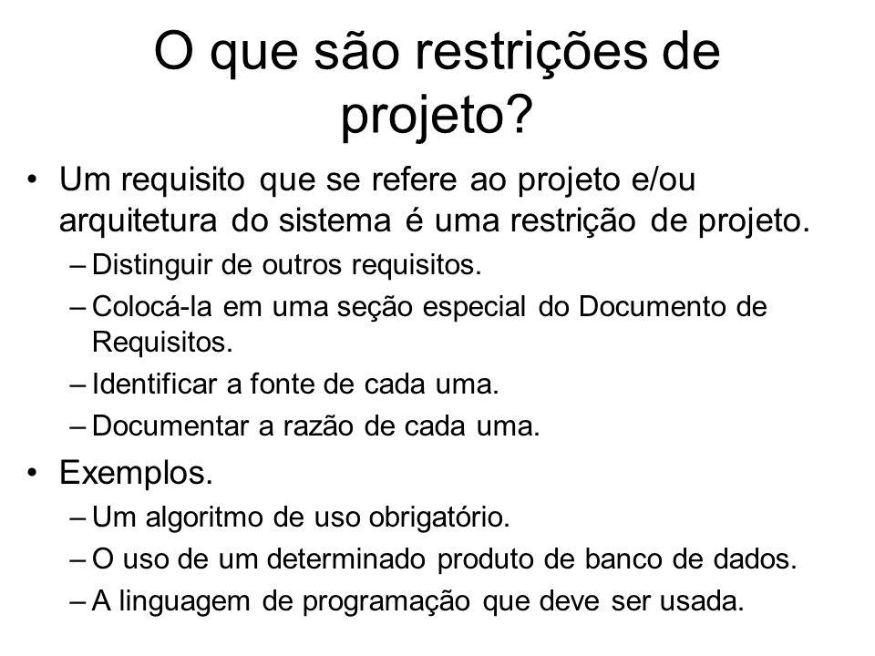 O que são restrições de projeto? Um requisito que se refere ao projeto e/ou arquitetura do sistema é uma restrição de projeto. –Distinguir de outros r