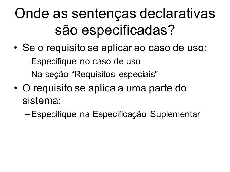 Onde as sentenças declarativas são especificadas? Se o requisito se aplicar ao caso de uso: –Especifique no caso de uso –Na seção Requisitos especiais