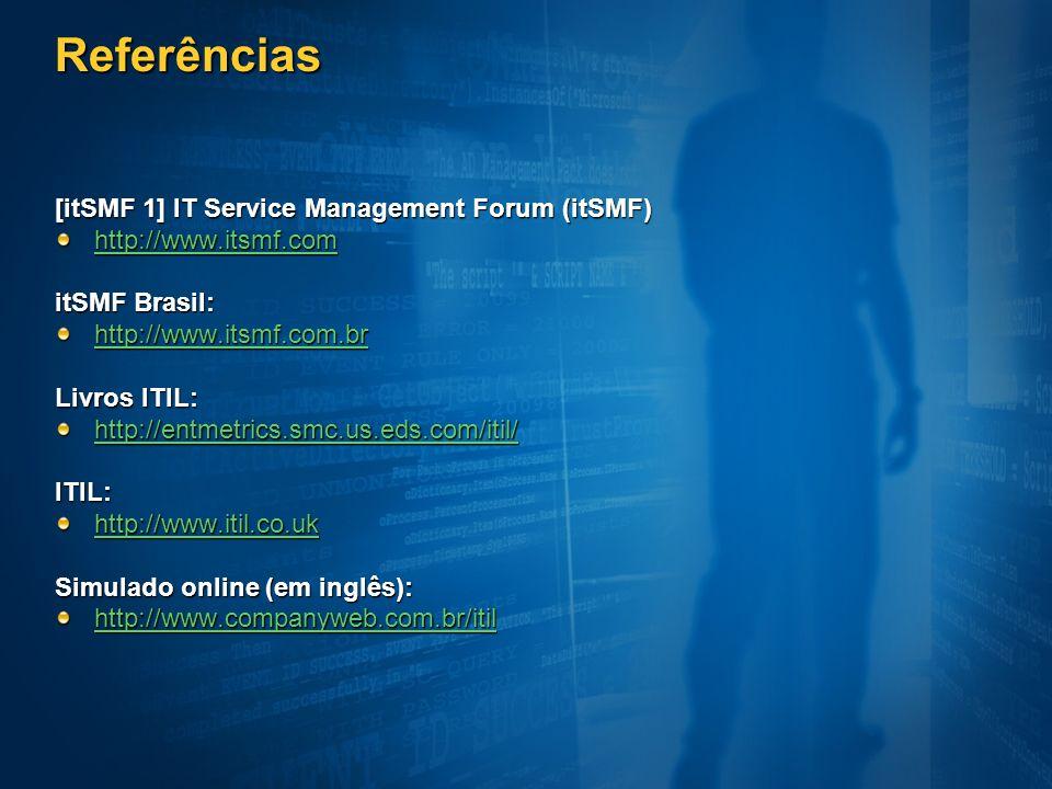 Referências [itSMF 1] IT Service Management Forum (itSMF) http://www.itsmf.com itSMF Brasil: http://www.itsmf.com.br Livros ITIL: http://entmetrics.sm