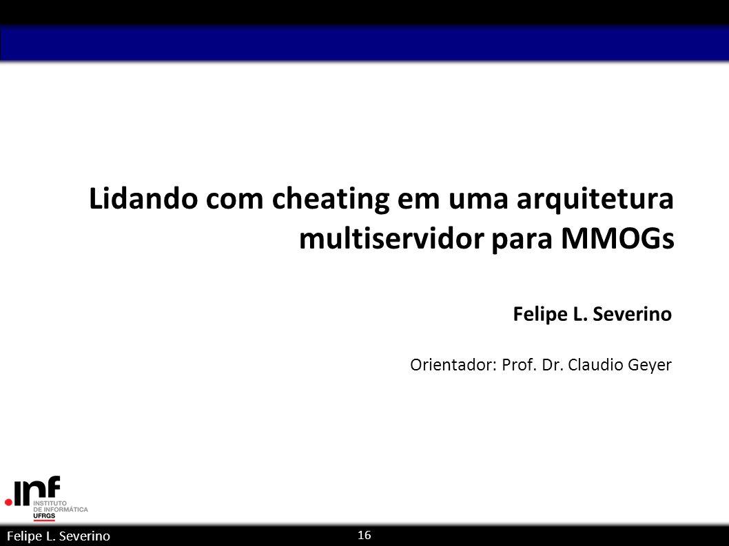16 Felipe L. Severino Lidando com cheating em uma arquitetura multiservidor para MMOGs Felipe L. Severino Orientador: Prof. Dr. Claudio Geyer paralela