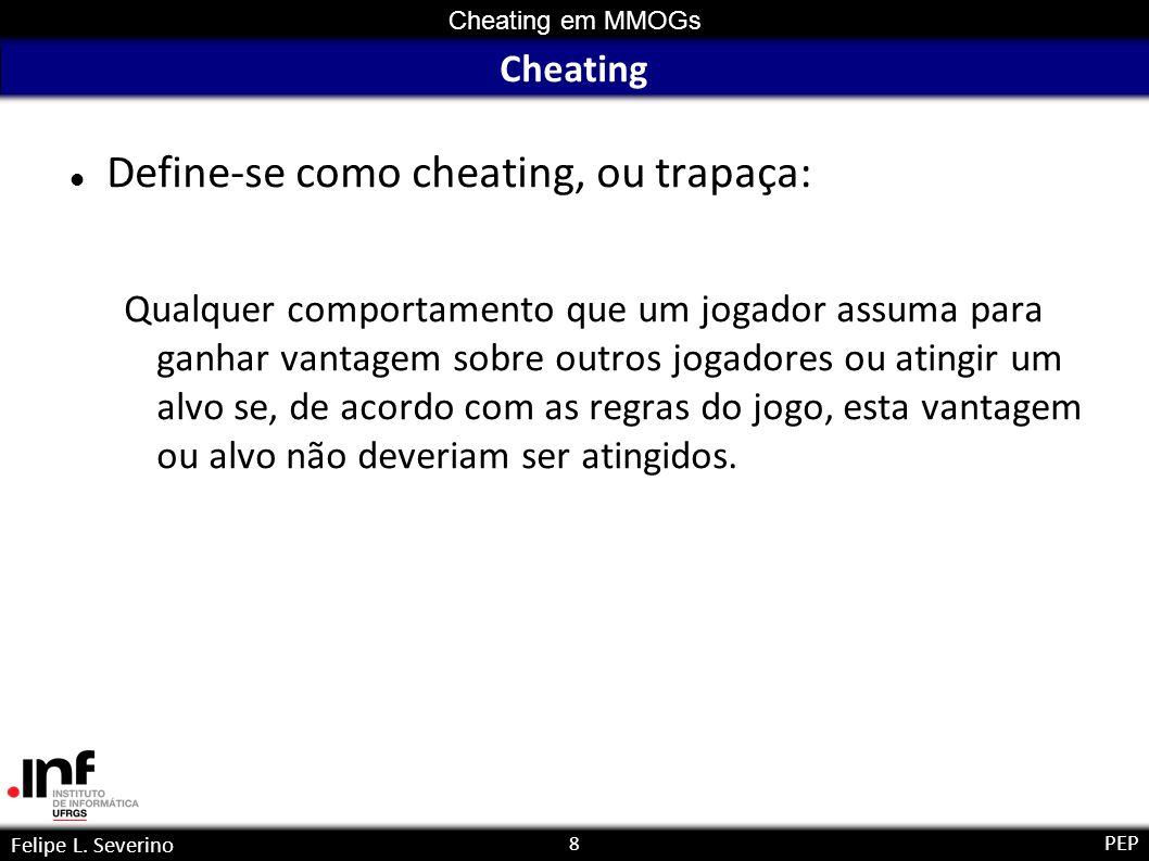 8 Cheating em MMOGs Felipe L. Severino PEP Cheating Define-se como cheating, ou trapaça: Qualquer comportamento que um jogador assuma para ganhar vant