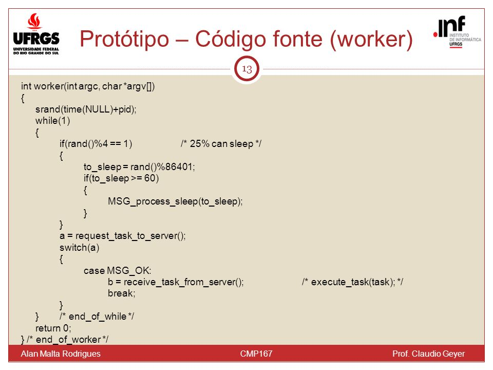 Protótipo – Código fonte (worker) 13 Alan Malta Rodrigues CMP167 Prof. Claudio Geyer int worker(int argc, char *argv[]) { srand(time(NULL)+pid); while