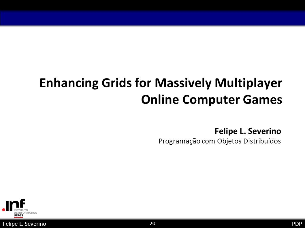 20 Felipe L. SeverinoPDP Enhancing Grids for Massively Multiplayer Online Computer Games Felipe L.