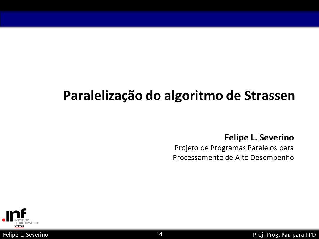 14 Felipe L. SeverinoProj. Prog. Par. para PPD Paralelização do algoritmo de Strassen Felipe L. Severino Projeto de Programas Paralelos para Processam