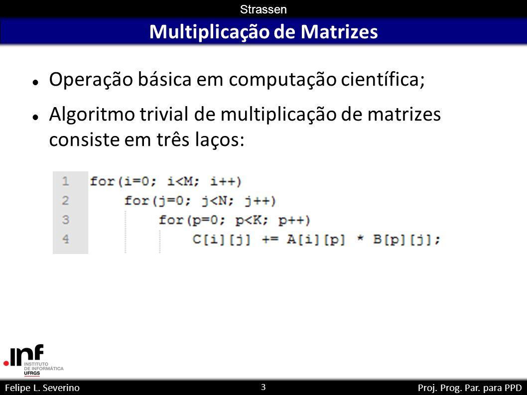 3 Strassen Felipe L. SeverinoProj. Prog. Par. para PPD Multiplicação de Matrizes Operação básica em computação científica; Algoritmo trivial de multip