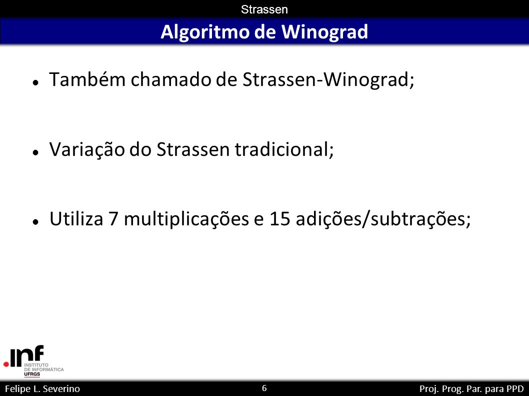 6 Strassen Felipe L. SeverinoProj. Prog. Par. para PPD Algoritmo de Winograd Também chamado de Strassen-Winograd; Variação do Strassen tradicional; Ut