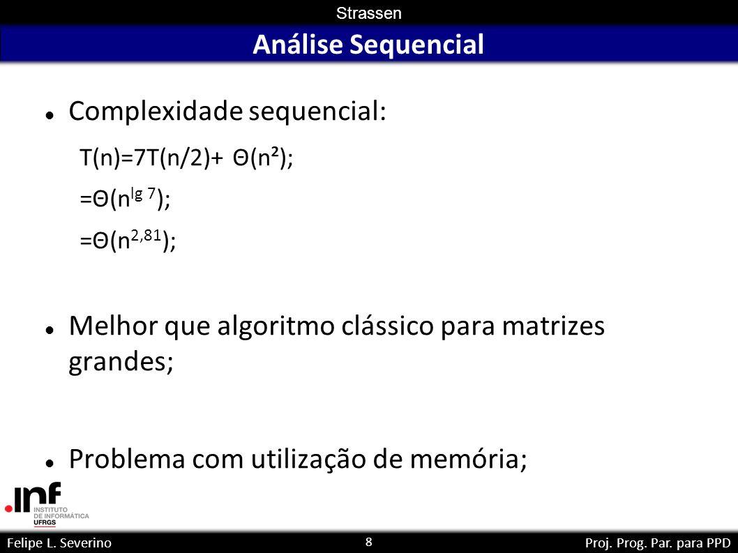 8 Strassen Felipe L. SeverinoProj. Prog. Par. para PPD Análise Sequencial Complexidade sequencial: T(n)=7T(n/2)+ Θ(n²); =Θ(n lg 7 ); =Θ(n 2,81 ); Melh