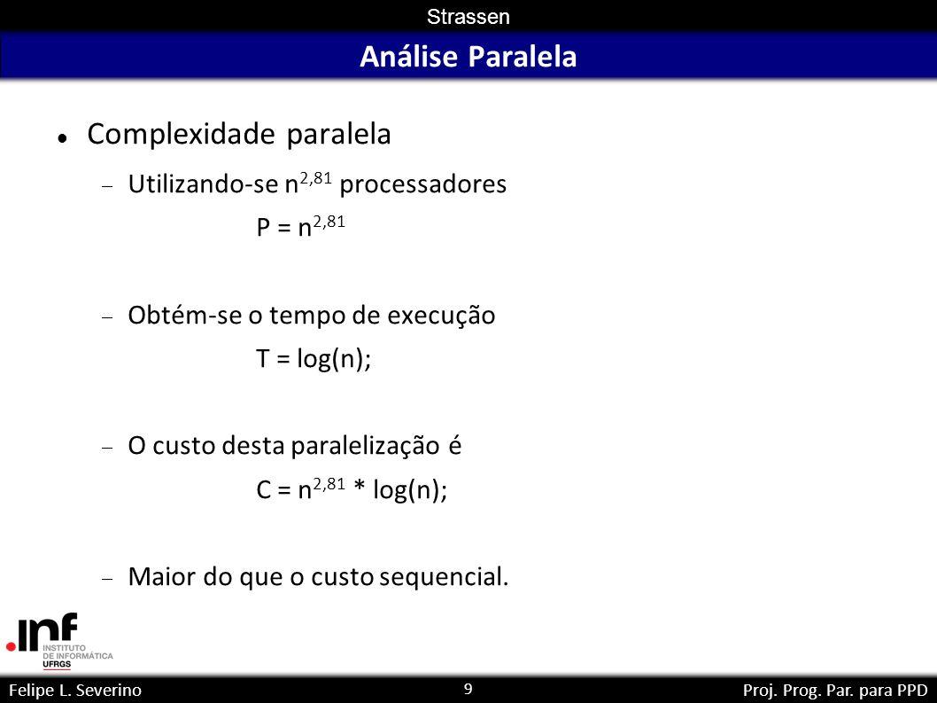 9 Strassen Felipe L. SeverinoProj. Prog. Par. para PPD Análise Paralela Complexidade paralela Utilizando-se n 2,81 processadores P = n 2,81 Obtém-se o
