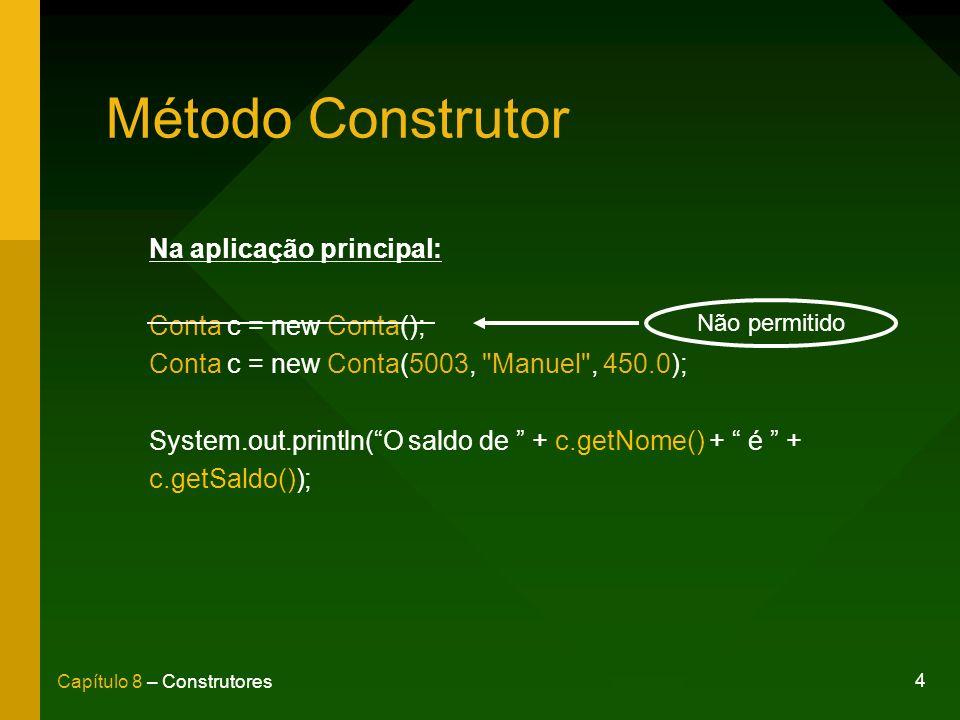 4 Capítulo 8 – Construtores Método Construtor Na aplicação principal: Conta c = new Conta(); Conta c = new Conta(5003, Manuel , 450.0); System.out.println(O saldo de + c.getNome() + é + c.getSaldo()); Não permitido