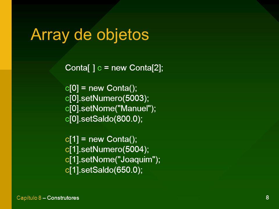 8 Capítulo 8 – Construtores Array de objetos Conta[ ] c = new Conta[2]; c[0] = new Conta(); c[0].setNumero(5003); c[0].setNome( Manuel ); c[0].setSaldo(800.0); c[1] = new Conta(); c[1].setNumero(5004); c[1].setNome( Joaquim ); c[1].setSaldo(650.0);