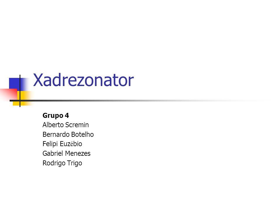 Xadrezonator Grupo 4 Alberto Scremin Bernardo Botelho Felipi Euz é bio Gabriel Menezes Rodrigo Trigo