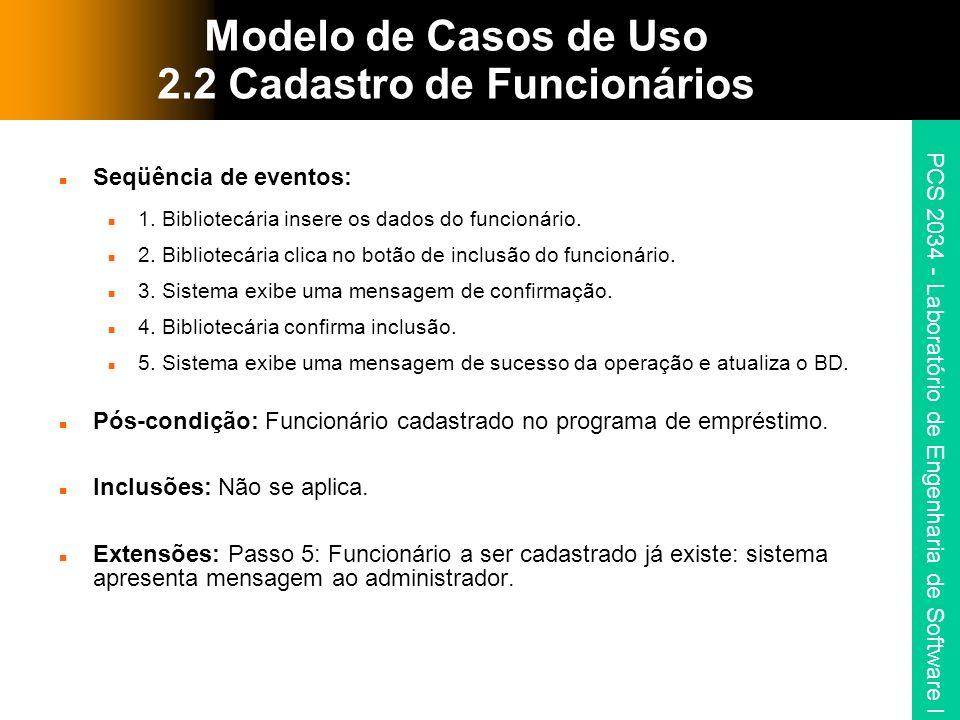 PCS 2034 - Laboratório de Engenharia de Software I Modelo de Casos de Uso 2.2 Cadastro de Funcionários Seqüência de eventos: 1. Bibliotecária insere o