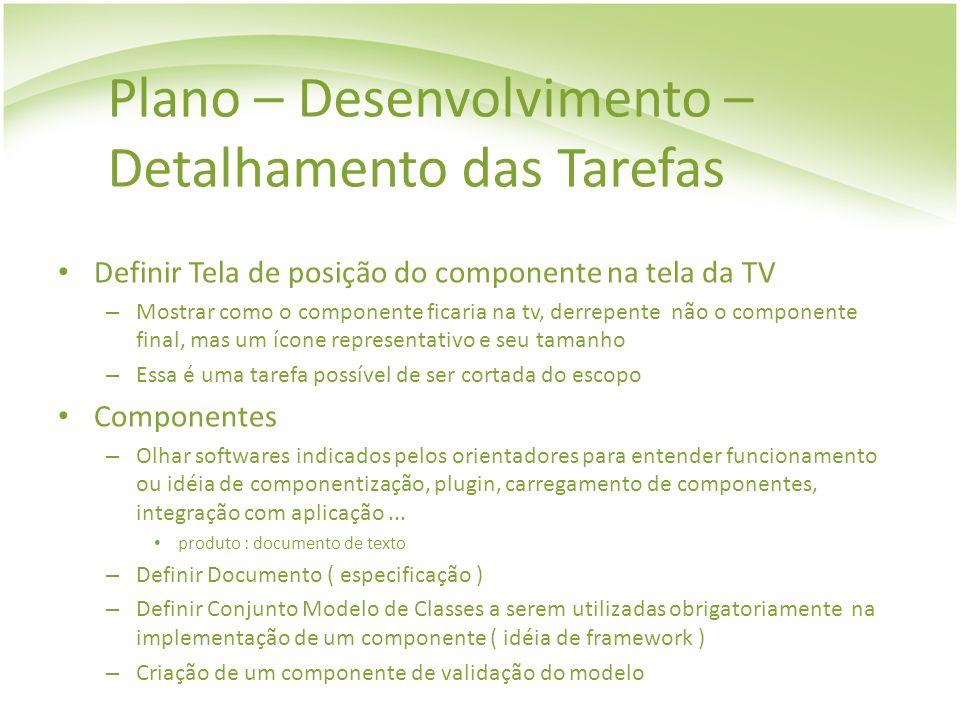 Plano – Desenvolvimento – Detalhamento das Tarefas Definir Tela de posição do componente na tela da TV – Mostrar como o componente ficaria na tv, derr