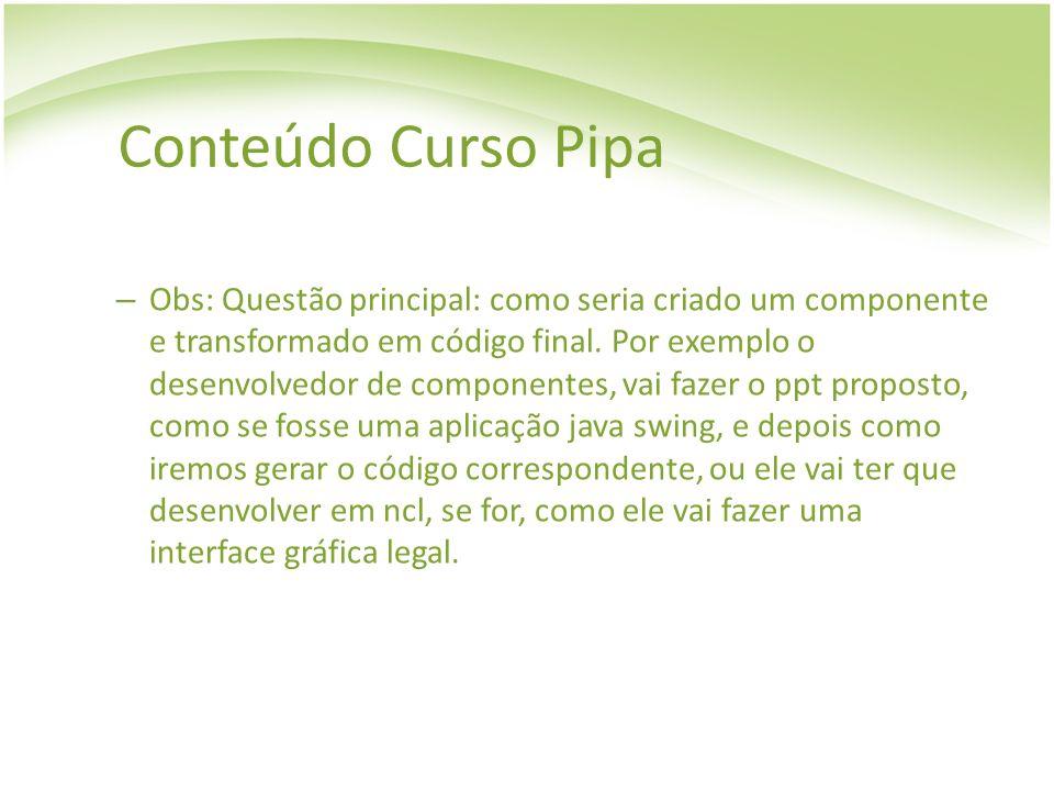 Conteúdo Curso Pipa – Obs: Questão principal: como seria criado um componente e transformado em código final. Por exemplo o desenvolvedor de component