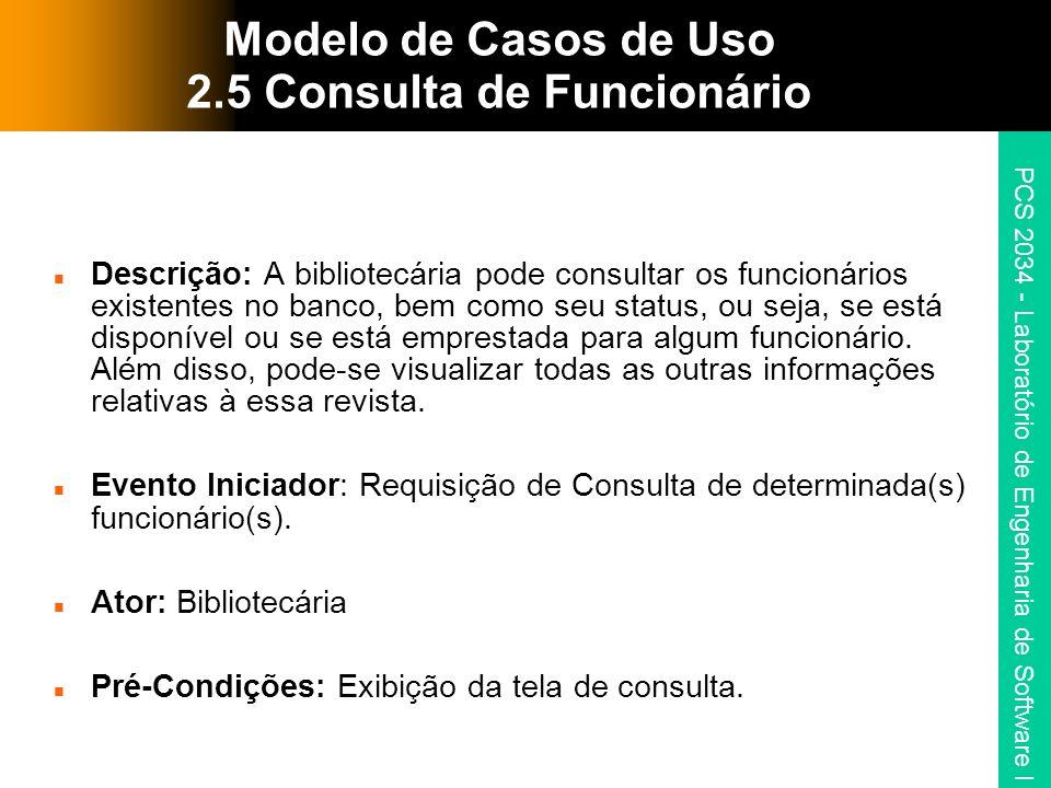 PCS 2034 - Laboratório de Engenharia de Software I Modelo de Casos de Uso 2.5 Consulta de Funcionário Descrição: A bibliotecária pode consultar os funcionários existentes no banco, bem como seu status, ou seja, se está disponível ou se está emprestada para algum funcionário.