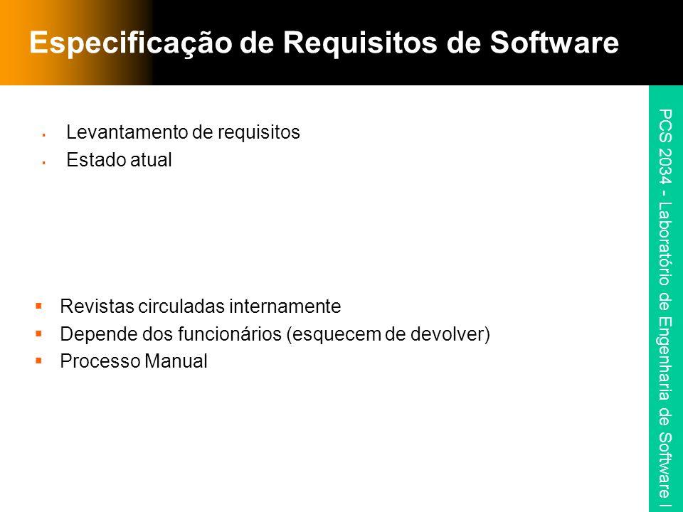 PCS 2034 - Laboratório de Engenharia de Software I Especificação de Requisitos de Software Levantamento de requisitos Estado atual Revistas circuladas internamente Depende dos funcionários (esquecem de devolver) Processo Manual
