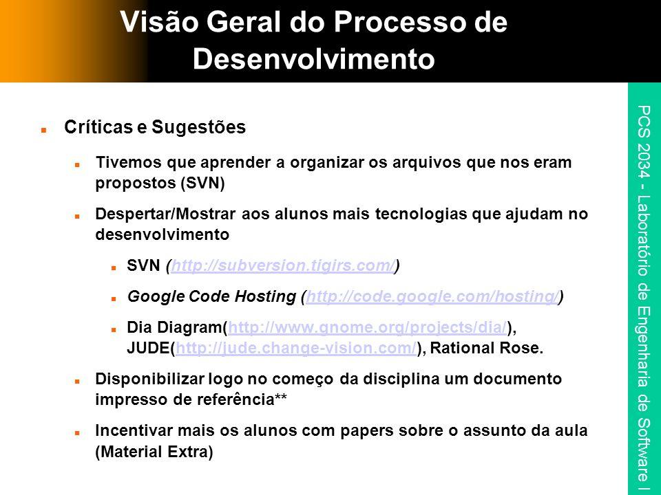 PCS 2034 - Laboratório de Engenharia de Software I Visão Geral do Processo de Desenvolvimento Críticas e Sugestões Tivemos que aprender a organizar os arquivos que nos eram propostos (SVN) Despertar/Mostrar aos alunos mais tecnologias que ajudam no desenvolvimento SVN (http://subversion.tigirs.com/)http://subversion.tigirs.com/ Google Code Hosting (http://code.google.com/hosting/)http://code.google.com/hosting/ Dia Diagram(http://www.gnome.org/projects/dia/), JUDE(http://jude.change-vision.com/), Rational Rose.http://www.gnome.org/projects/dia/http://jude.change-vision.com/ Disponibilizar logo no começo da disciplina um documento impresso de referência** Incentivar mais os alunos com papers sobre o assunto da aula (Material Extra)