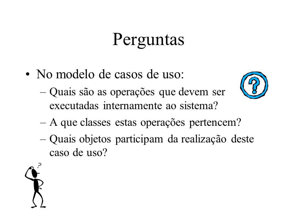 Perguntas No modelo de casos de uso: –Quais são as operações que devem ser executadas internamente ao sistema.