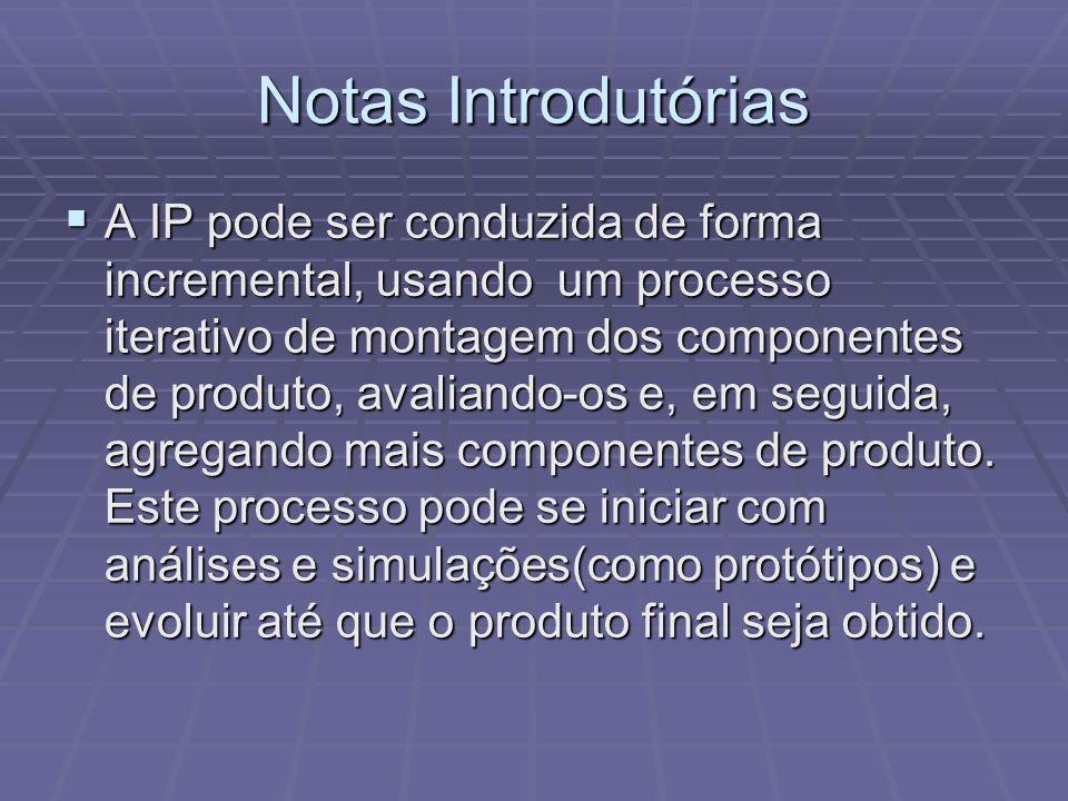 Notas Introdutórias A IP pode ser conduzida de forma incremental, usando um processo iterativo de montagem dos componentes de produto, avaliando-os e,