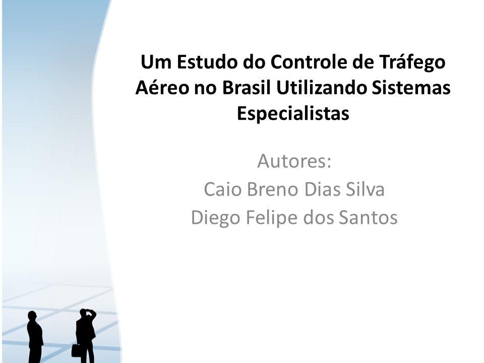 Um Estudo do Controle de Tráfego Aéreo no Brasil Utilizando Sistemas Especialistas Autores: Caio Breno Dias Silva Diego Felipe dos Santos