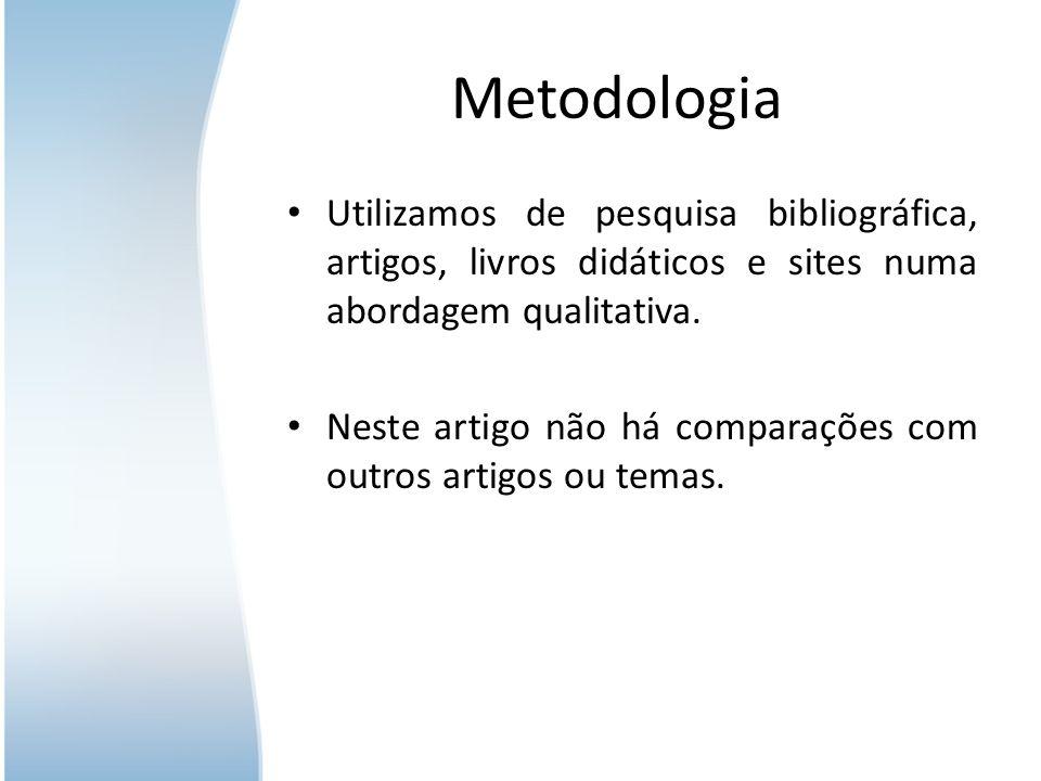 Metodologia Utilizamos de pesquisa bibliográfica, artigos, livros didáticos e sites numa abordagem qualitativa. Neste artigo não há comparações com ou