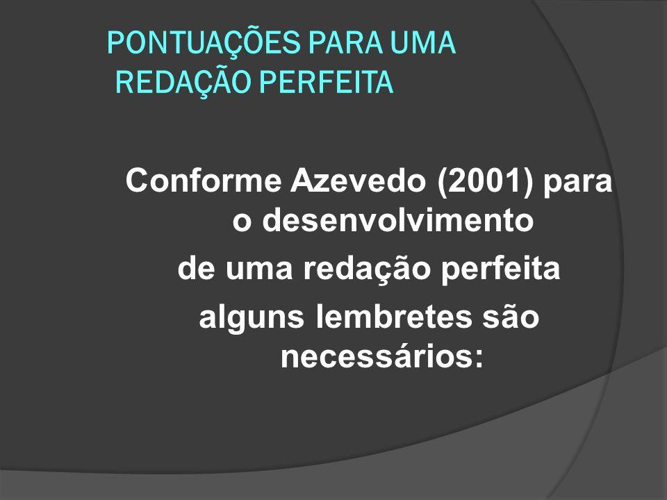 PONTUAÇÕES PARA UMA REDAÇÃO PERFEITA Conforme Azevedo (2001) para o desenvolvimento de uma redação perfeita alguns lembretes são necessários:
