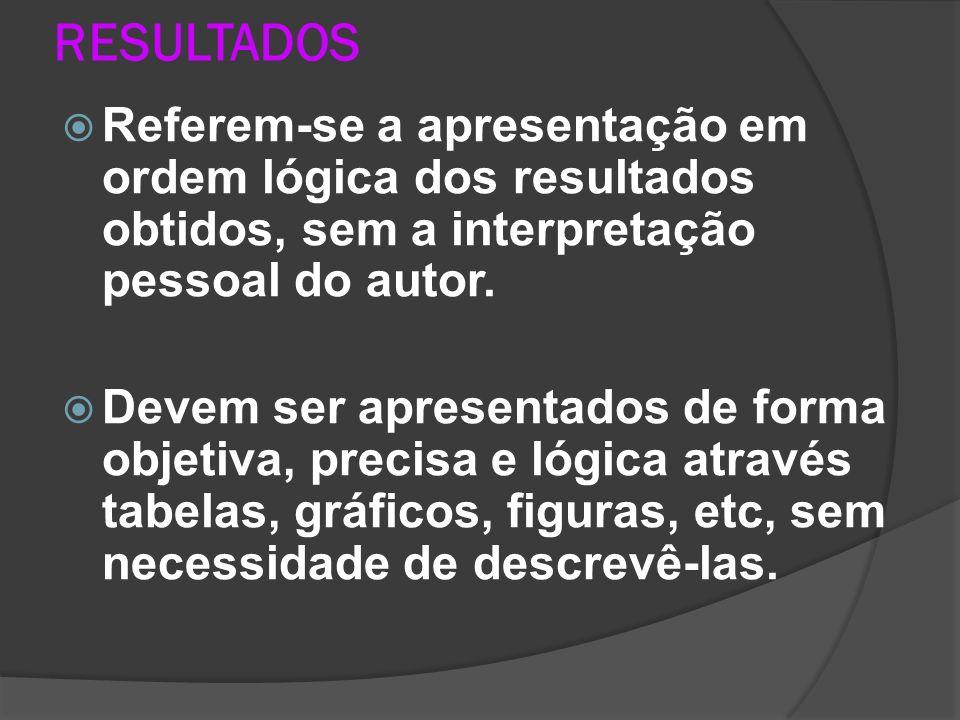 RESULTADOS Referem-se a apresentação em ordem lógica dos resultados obtidos, sem a interpretação pessoal do autor.