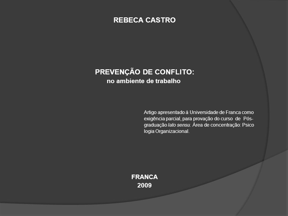 REBECA CASTRO PREVENÇÃO DE CONFLITO: no ambiente de trabalho Artigo apresentado à Universidade de Franca como exigência parcial, para provação do curso de Pós- graduação lato sensu.