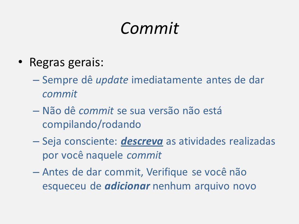 Commit Regras gerais: – Sempre dê update imediatamente antes de dar commit – Não dê commit se sua versão não está compilando/rodando – Seja consciente