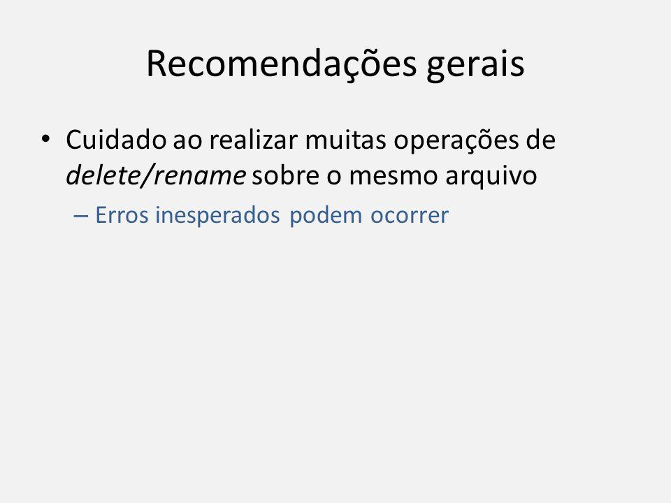 Recomendações gerais Cuidado ao realizar muitas operações de delete/rename sobre o mesmo arquivo – Erros inesperados podem ocorrer