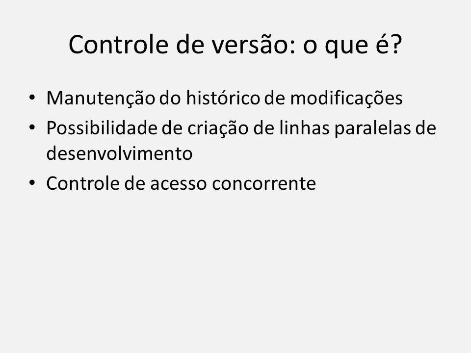 Controle de versão: o que é? Manutenção do histórico de modificações Possibilidade de criação de linhas paralelas de desenvolvimento Controle de acess