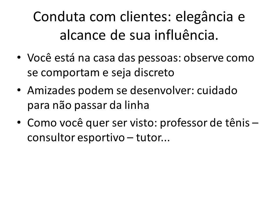 Conduta com clientes: elegância e alcance de sua influência. Você está na casa das pessoas: observe como se comportam e seja discreto Amizades podem s