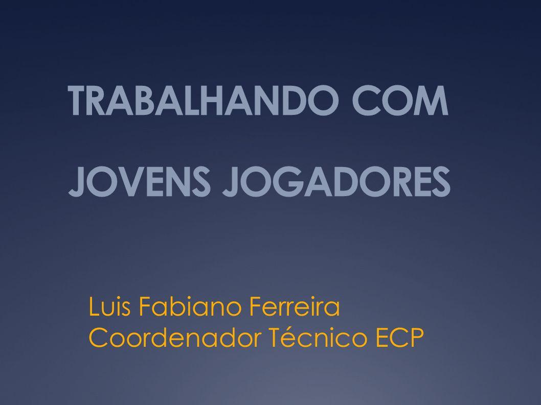 TRABALHANDO COM JOVENS JOGADORES Luis Fabiano Ferreira Coordenador Técnico ECP
