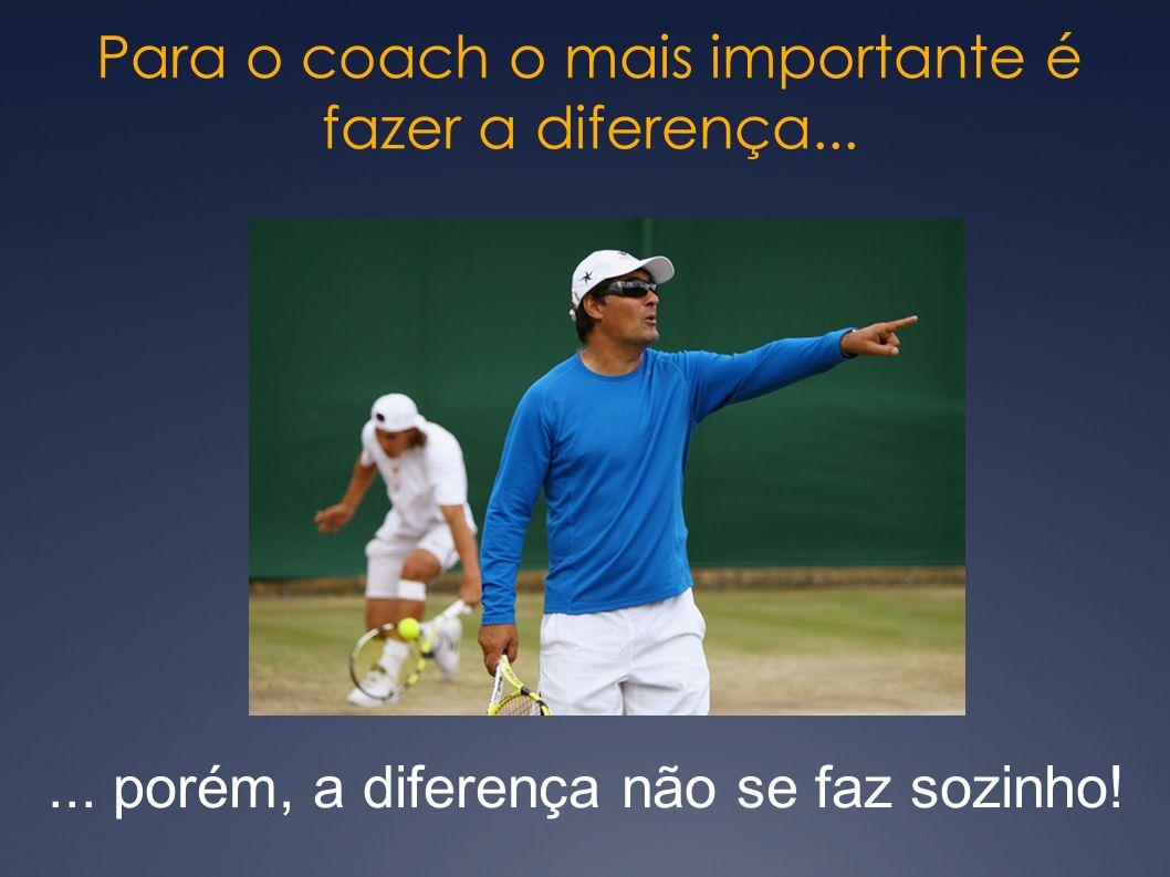 Para o coach o mais importante é fazer a diferença...... porém, a diferença não se faz sozinho!