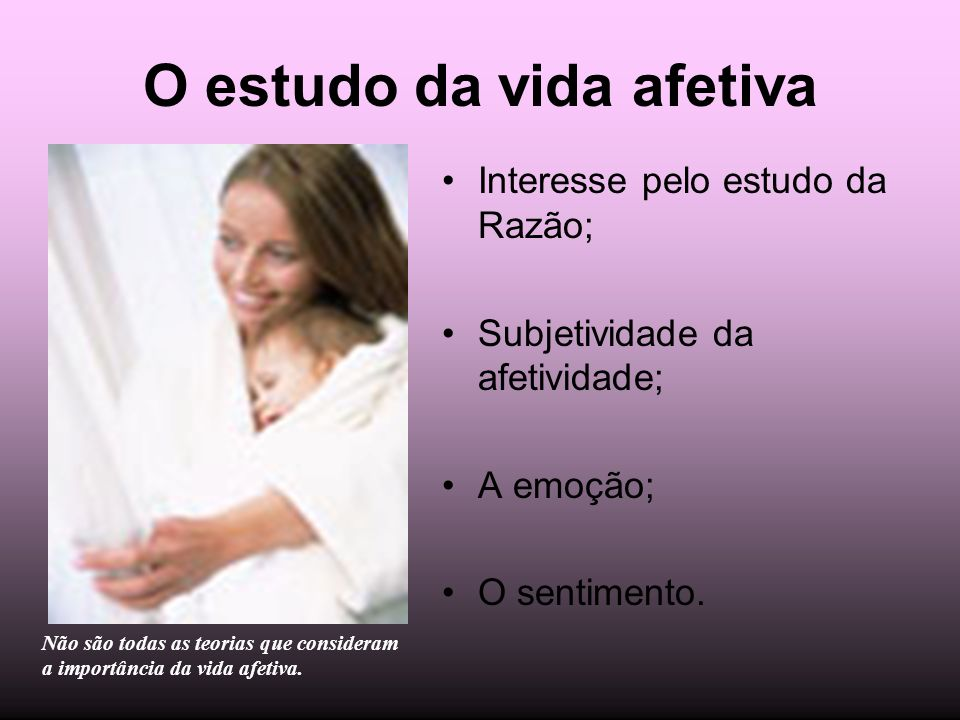 O estudo da vida afetiva Interesse pelo estudo da Razão; Subjetividade da afetividade; A emoção; O sentimento. Não são todas as teorias que consideram